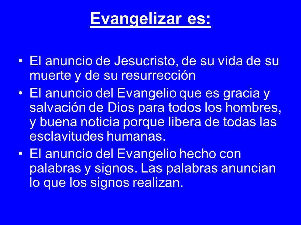 Evangelizar es: El anuncio de Jesucristo, de su vida de su muerte y de su resurrección El anuncio del Evangelio que es gracia y salvación de Dios para