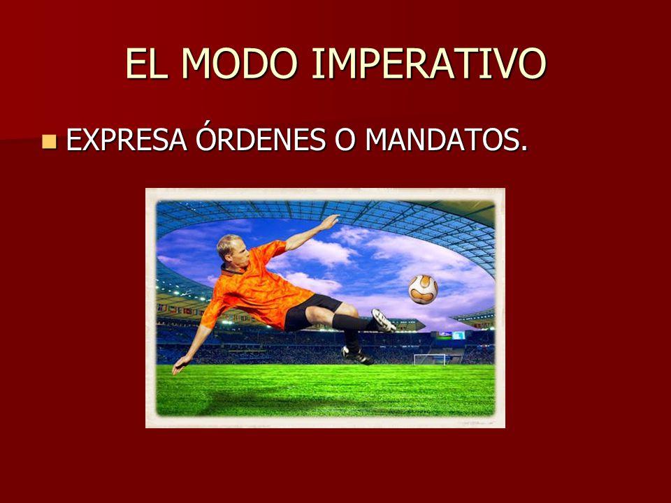 EL MODO IMPERATIVO EXPRESA ÓRDENES O MANDATOS. EXPRESA ÓRDENES O MANDATOS.