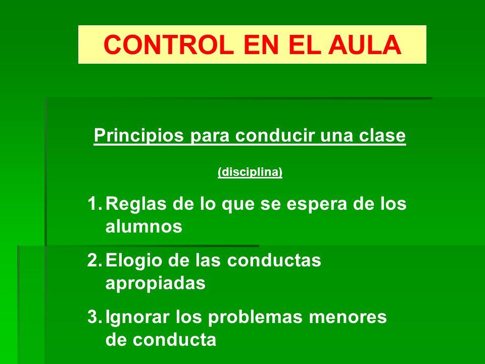 CONTROL EN EL AULA Principios para conducir una clase (disciplina) 1.Reglas de lo que se espera de los alumnos 2.Elogio de las conductas apropiadas 3.