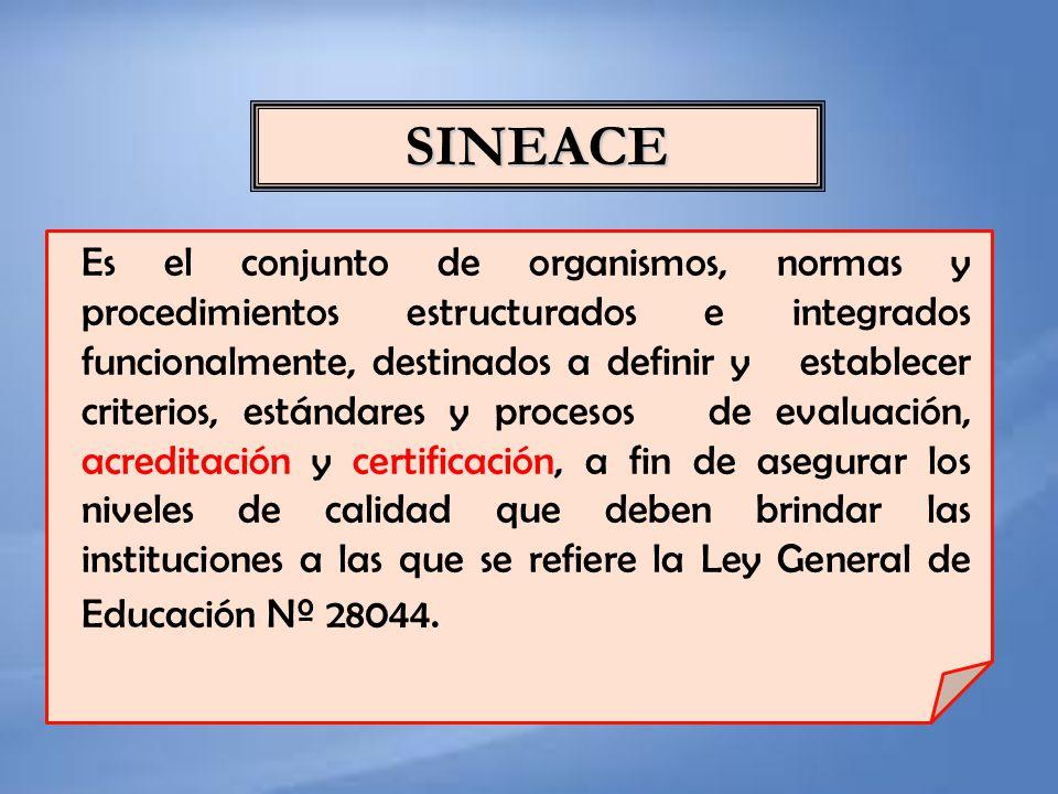SINEACE Es el conjunto de organismos, normas y procedimientos estructurados e integrados funcionalmente, destinados a definir y establecer criterios,