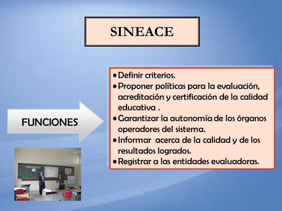 SINEACE Definir criterios. Proponer políticas para la evaluación, acreditación y certificación de la calidad educativa. Garantizar la autonomía de los