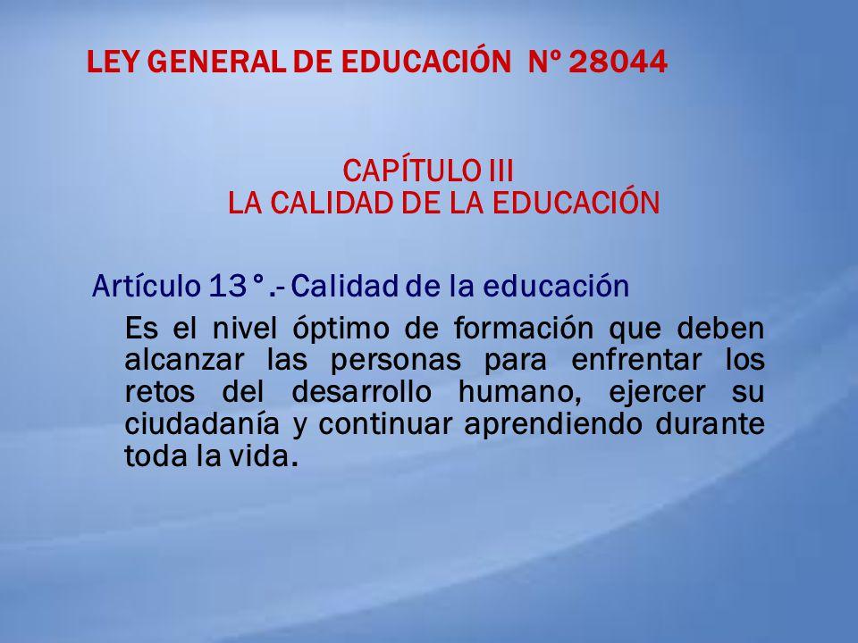 LEY GENERAL DE EDUCACIÓN Nº 28044 CAPÍTULO III LA CALIDAD DE LA EDUCACIÓN Artículo 13°.- Calidad de la educación Es el nivel óptimo de formación que d