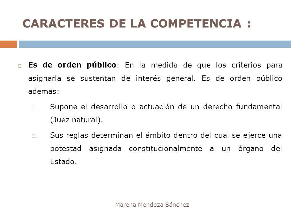 CARACTERES DE LA COMPETENCIA : Marena Mendoza Sánchez Es de orden público: En la medida de que los criterios para asignarla se sustentan de interés ge