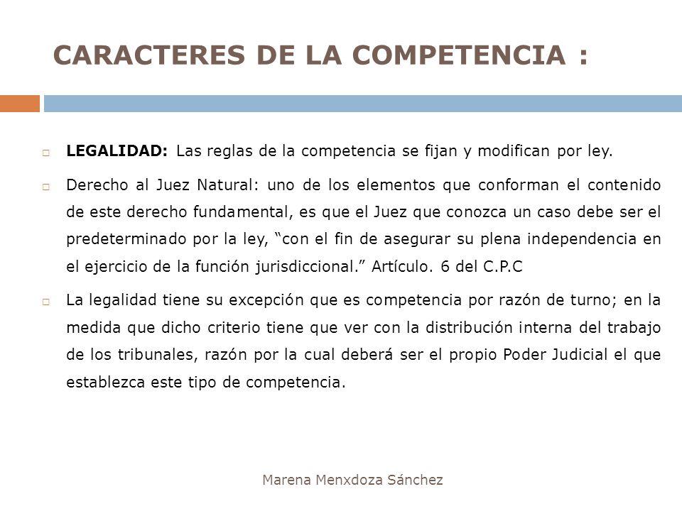 CARACTERES DE LA COMPETENCIA : Marena Menxdoza Sánchez LEGALIDAD: Las reglas de la competencia se fijan y modifican por ley. Derecho al Juez Natural: