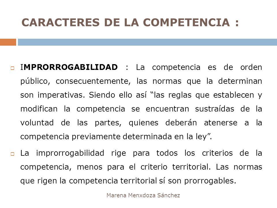 CARACTERES DE LA COMPETENCIA : Marena Menxdoza Sánchez IMPRORROGABILIDAD : La competencia es de orden público, consecuentemente, las normas que la det
