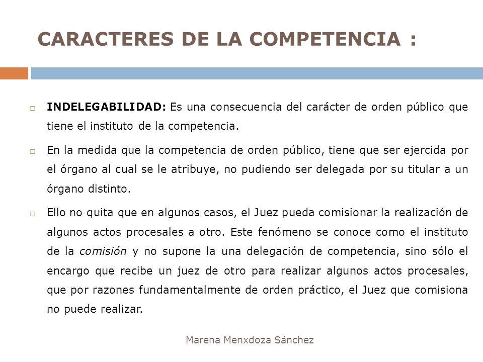 CARACTERES DE LA COMPETENCIA : Marena Menxdoza Sánchez INDELEGABILIDAD: Es una consecuencia del carácter de orden público que tiene el instituto de la
