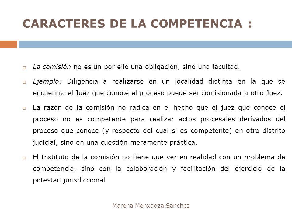 CARACTERES DE LA COMPETENCIA : Marena Menxdoza Sánchez La comisión no es un por ello una obligación, sino una facultad. Ejemplo: Diligencia a realizar