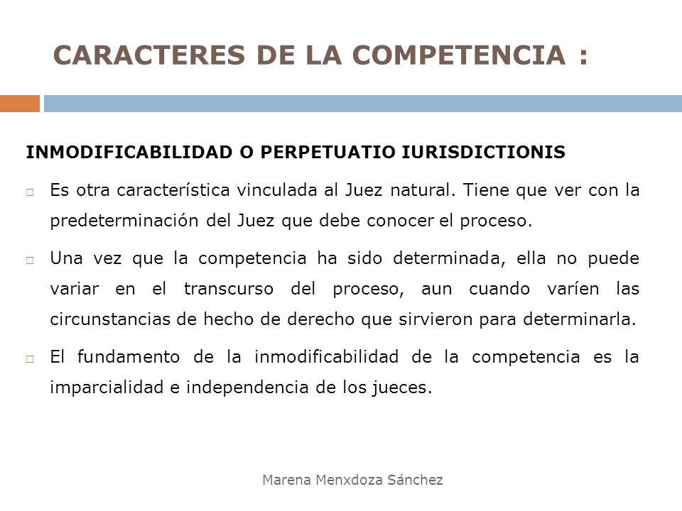 CARACTERES DE LA COMPETENCIA : Marena Menxdoza Sánchez INMODIFICABILIDAD O PERPETUATIO IURISDICTIONIS Es otra característica vinculada al Juez natural