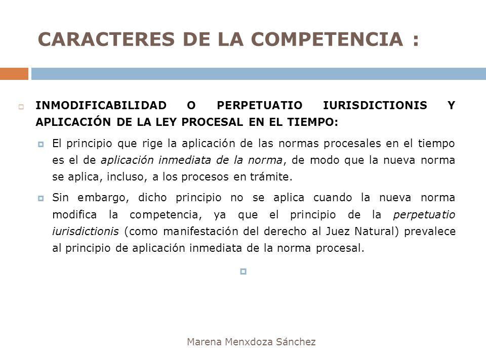 CARACTERES DE LA COMPETENCIA : Marena Menxdoza Sánchez INMODIFICABILIDAD O PERPETUATIO IURISDICTIONIS Y APLICACIÓN DE LA LEY PROCESAL EN EL TIEMPO: El