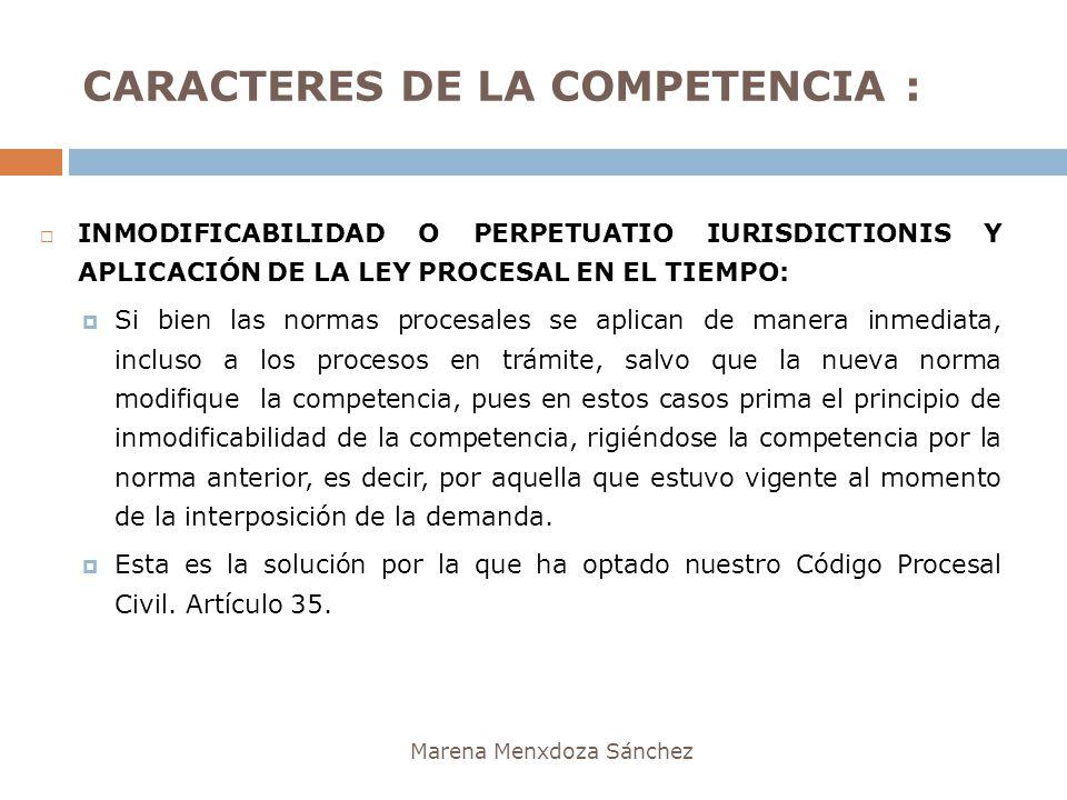 CARACTERES DE LA COMPETENCIA : Marena Menxdoza Sánchez INMODIFICABILIDAD O PERPETUATIO IURISDICTIONIS Y APLICACIÓN DE LA LEY PROCESAL EN EL TIEMPO: Si