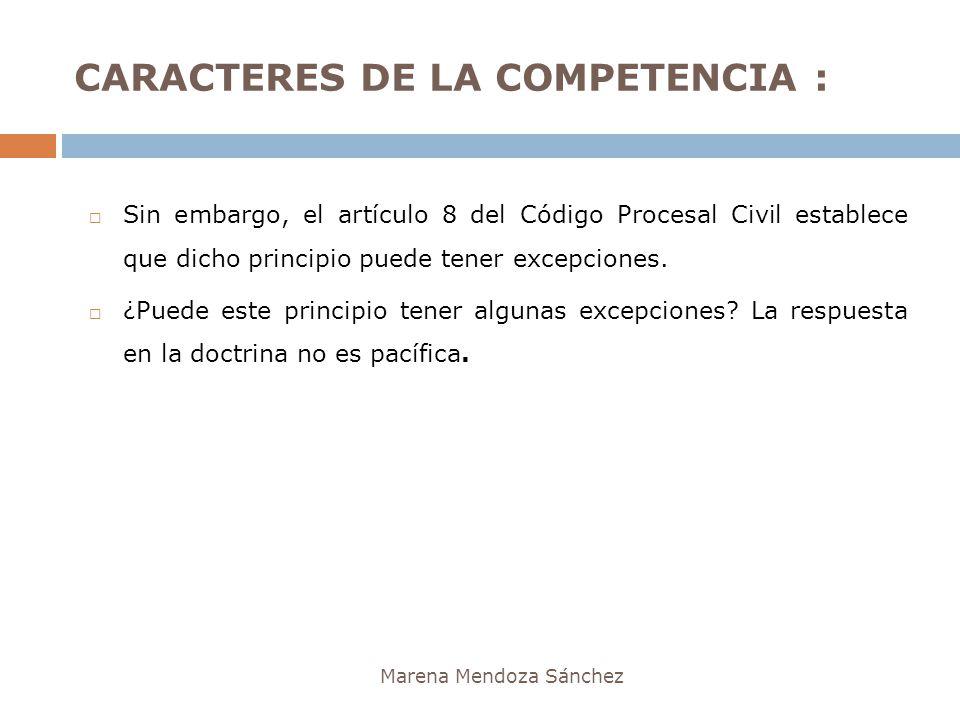 CARACTERES DE LA COMPETENCIA : Marena Mendoza Sánchez Sin embargo, el artículo 8 del Código Procesal Civil establece que dicho principio puede tener e
