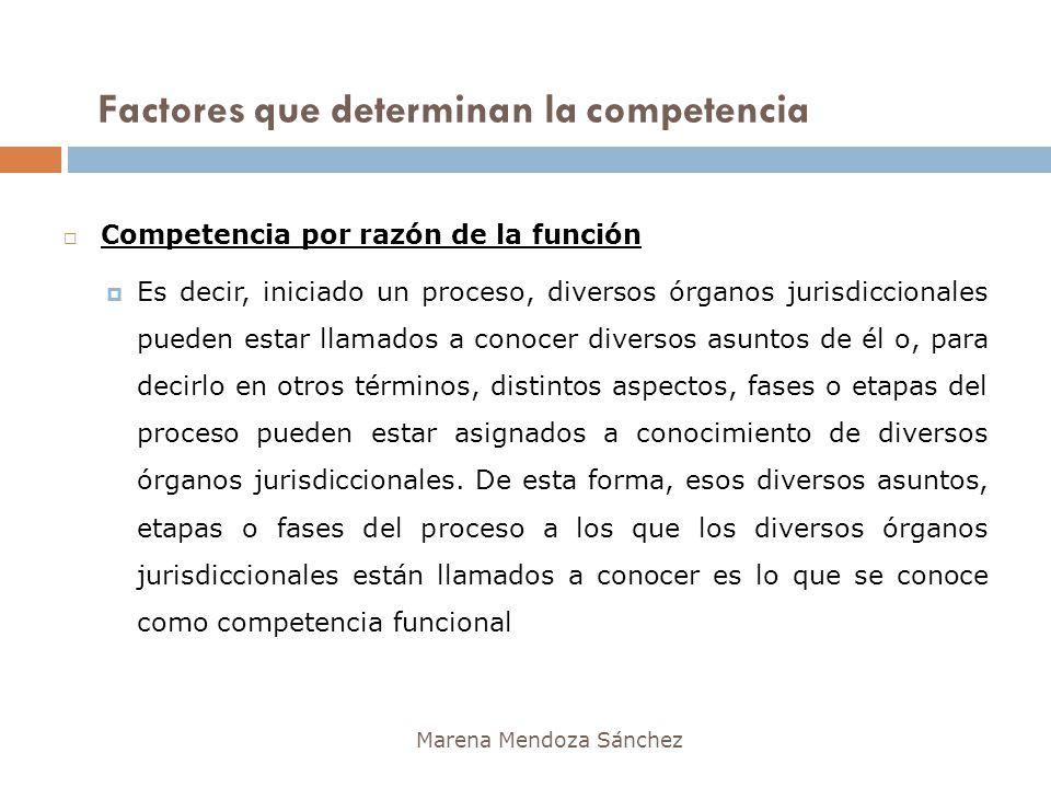 Factores que determinan la competencia Marena Mendoza Sánchez Competencia por razón de la función Es decir, iniciado un proceso, diversos órganos juri