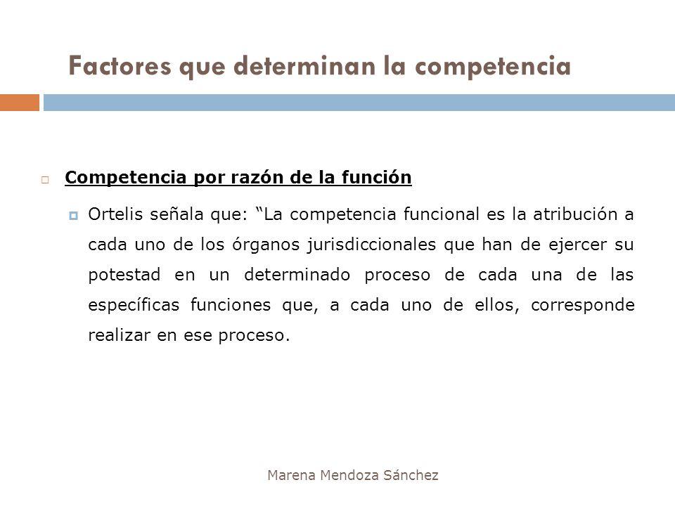 Factores que determinan la competencia Marena Mendoza Sánchez Competencia por razón de la función Ortelis señala que: La competencia funcional es la a