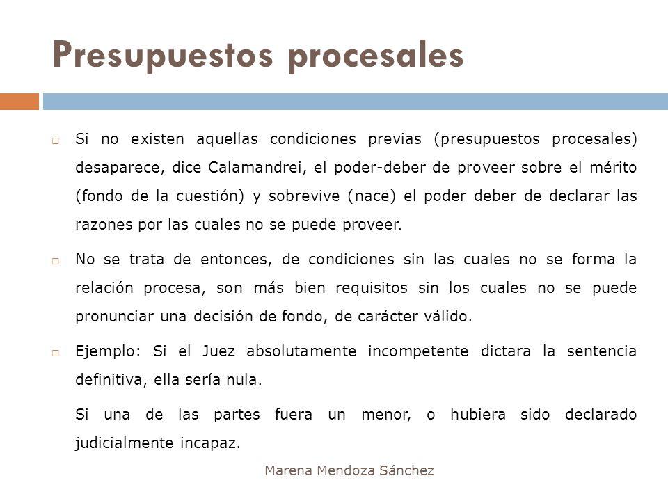 Presupuestos procesales Marena Mendoza Sánchez Si no existen aquellas condiciones previas (presupuestos procesales) desaparece, dice Calamandrei, el p