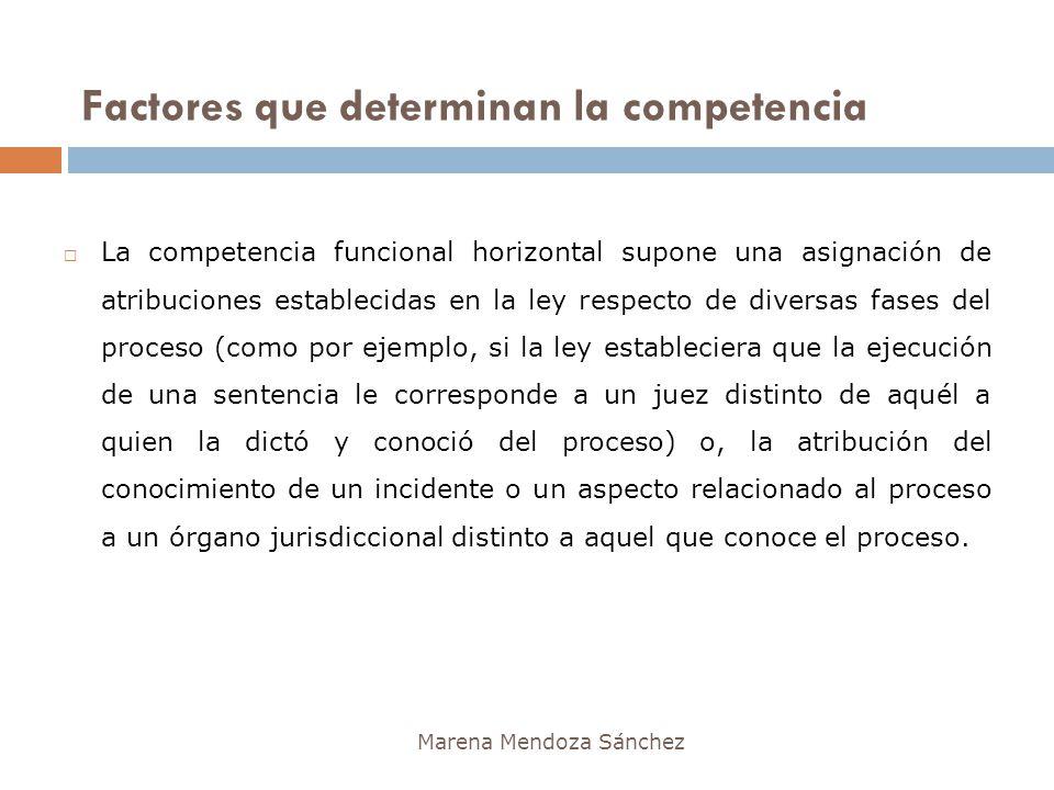 Factores que determinan la competencia Marena Mendoza Sánchez La competencia funcional horizontal supone una asignación de atribuciones establecidas e