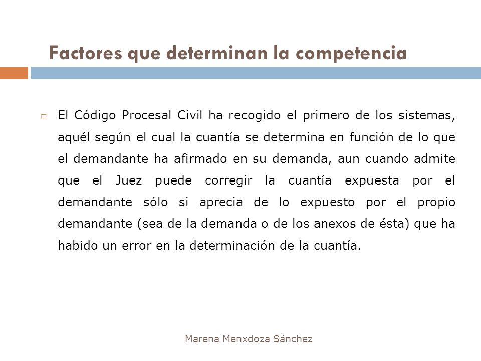 Factores que determinan la competencia Marena Menxdoza Sánchez El Código Procesal Civil ha recogido el primero de los sistemas, aquél según el cual la