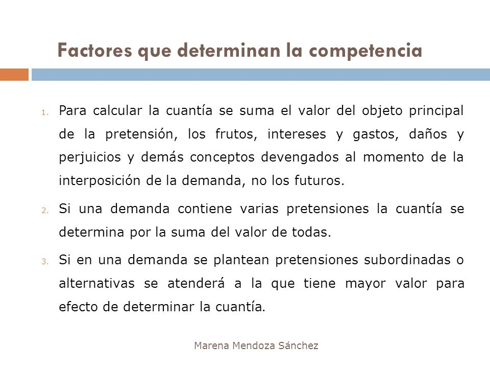 Factores que determinan la competencia Marena Mendoza Sánchez 1. Para calcular la cuantía se suma el valor del objeto principal de la pretensión, los
