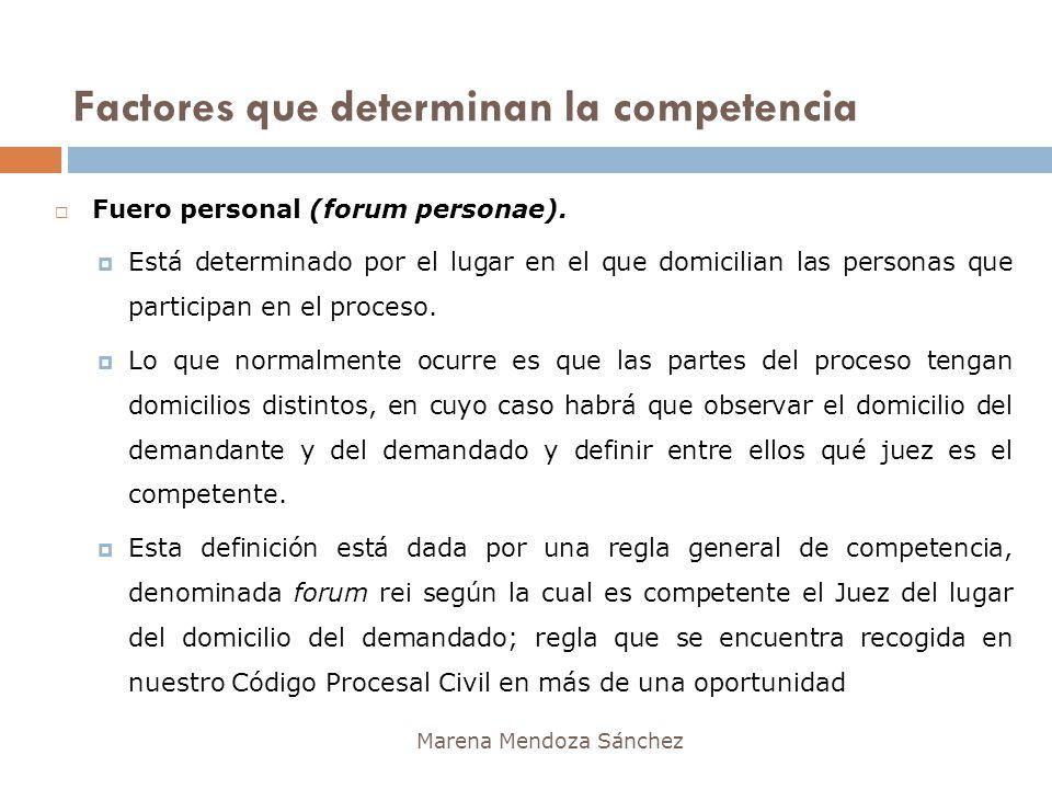 Factores que determinan la competencia Marena Mendoza Sánchez Fuero personal (forum personae). Está determinado por el lugar en el que domicilian las