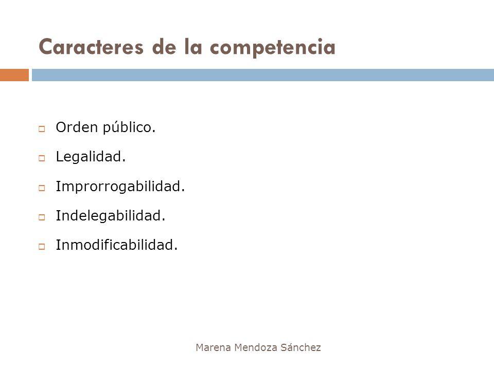 Caracteres de la competencia Marena Mendoza Sánchez Orden público. Legalidad. Improrrogabilidad. Indelegabilidad. Inmodificabilidad.