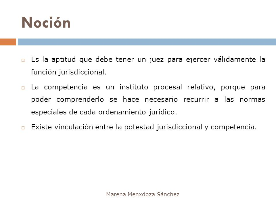 Noción Marena Menxdoza Sánchez Es la aptitud que debe tener un juez para ejercer válidamente la función jurisdiccional. La competencia es un instituto