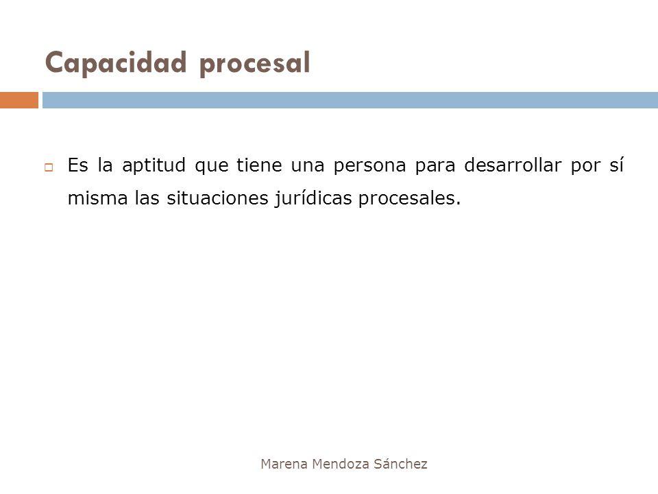 Capacidad procesal Marena Mendoza Sánchez Es la aptitud que tiene una persona para desarrollar por sí misma las situaciones jurídicas procesales.
