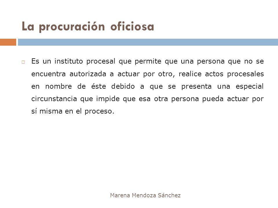 La procuración oficiosa Marena Mendoza Sánchez Es un instituto procesal que permite que una persona que no se encuentra autorizada a actuar por otro,