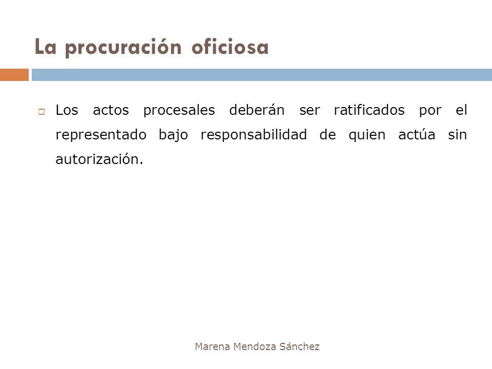 La procuración oficiosa Marena Mendoza Sánchez Los actos procesales deberán ser ratificados por el representado bajo responsabilidad de quien actúa si