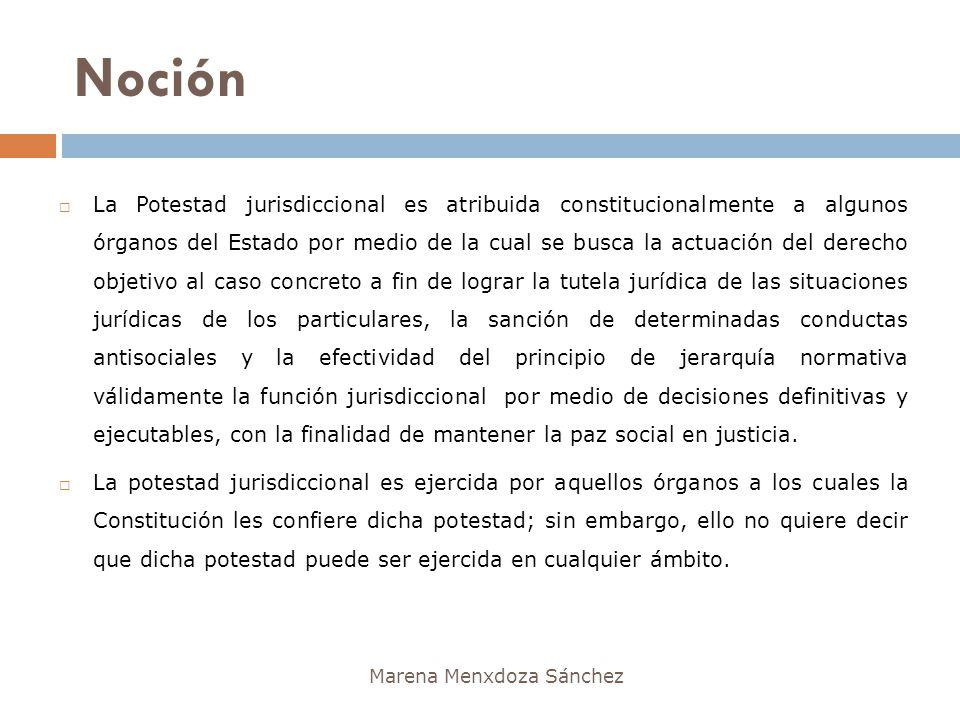 Noción Marena Menxdoza Sánchez La Potestad jurisdiccional es atribuida constitucionalmente a algunos órganos del Estado por medio de la cual se busca