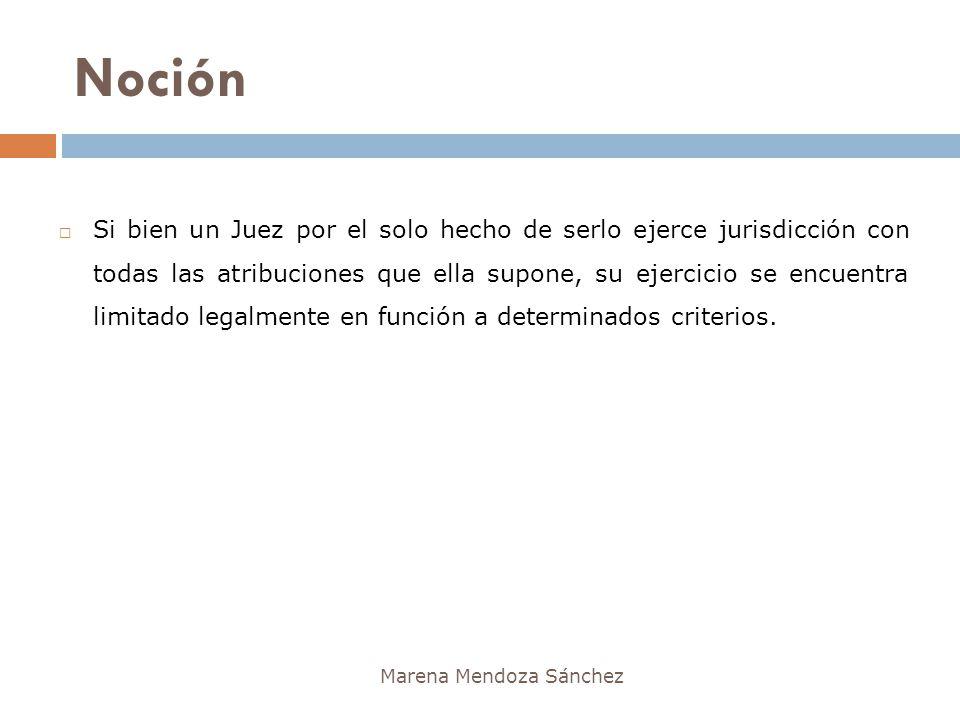Noción Marena Mendoza Sánchez Si bien un Juez por el solo hecho de serlo ejerce jurisdicción con todas las atribuciones que ella supone, su ejercicio