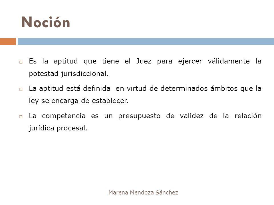 Noción Marena Mendoza Sánchez Es la aptitud que tiene el Juez para ejercer válidamente la potestad jurisdiccional. La aptitud está definida en virtud