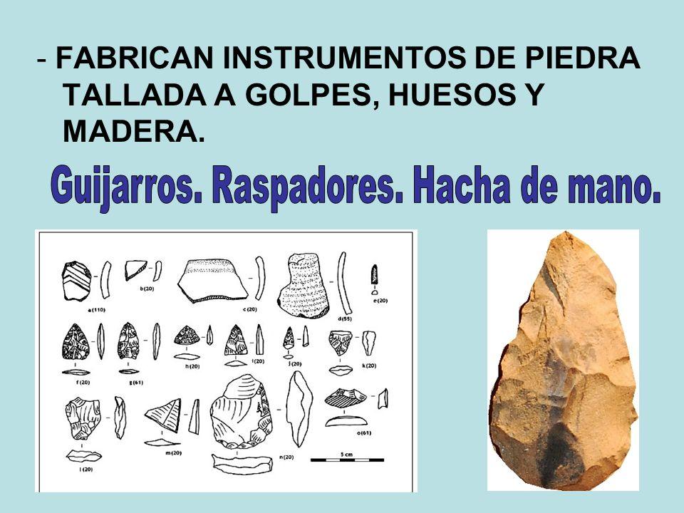 - FABRICAN INSTRUMENTOS DE PIEDRA TALLADA A GOLPES, HUESOS Y MADERA.