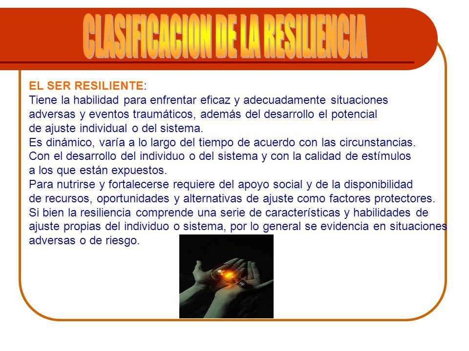 EL SER RESILIENTE: Tiene la habilidad para enfrentar eficaz y adecuadamente situaciones adversas y eventos traumáticos, además del desarrollo el poten