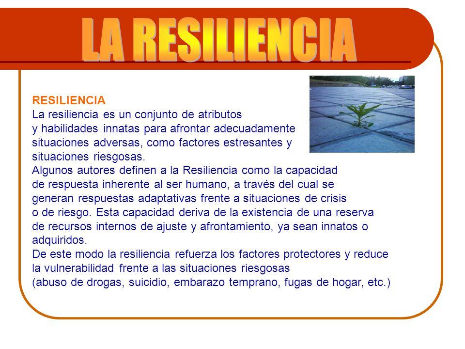 . RESILIENCIA La resiliencia es un conjunto de atributos y habilidades innatas para afrontar adecuadamente situaciones adversas, como factores estresa