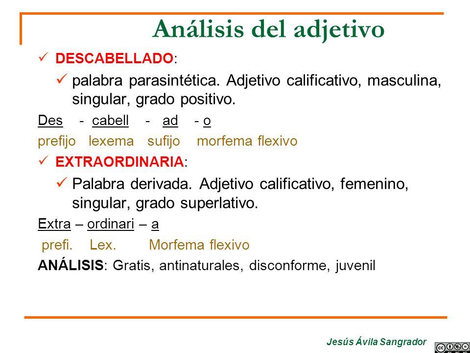 Análisis del adjetivo DESCABELLADO: palabra parasintética. Adjetivo calificativo, masculina, singular, grado positivo. Des - cabell - ad - o prefijo l
