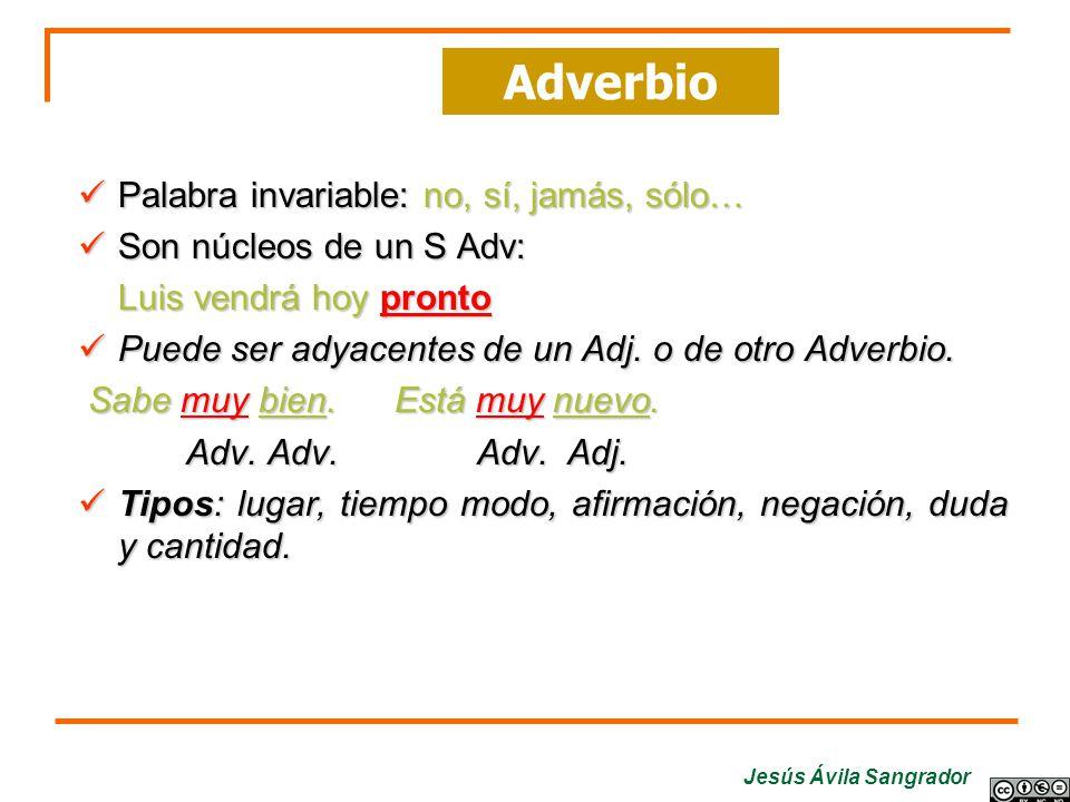 Jesús Ávila Sangrador Palabra invariable: no, sí, jamás, sólo… Son núcleos de un S Adv: Luis vendrá hoy pronto Puede ser adyacentes de un Adj. o de ot