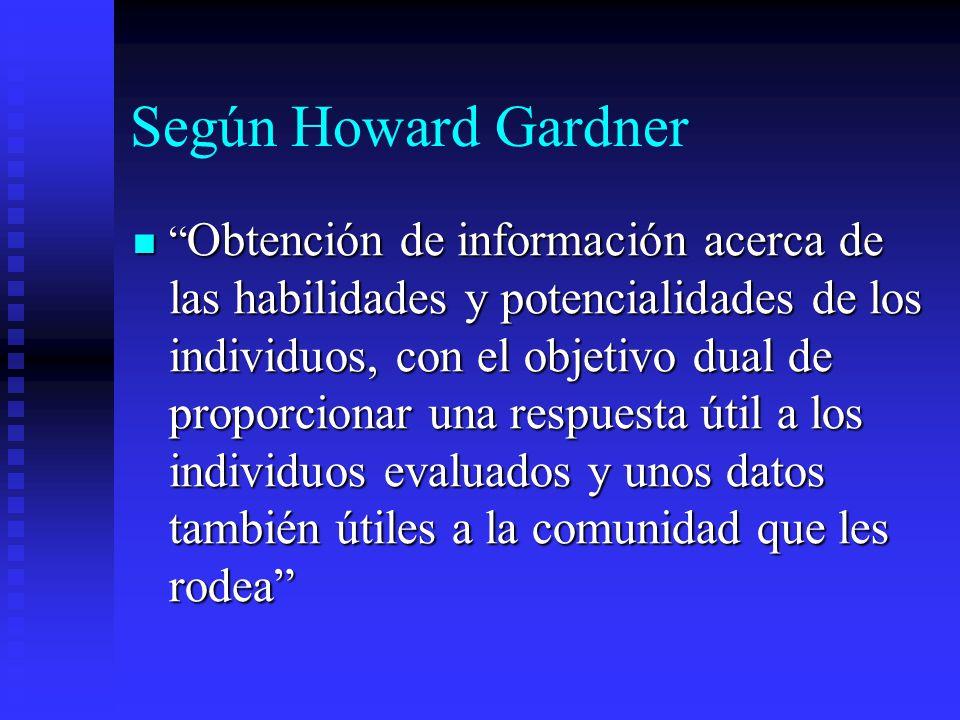 Según Howard Gardner Obtención de información acerca de las habilidades y potencialidades de los individuos, con el objetivo dual de proporcionar una