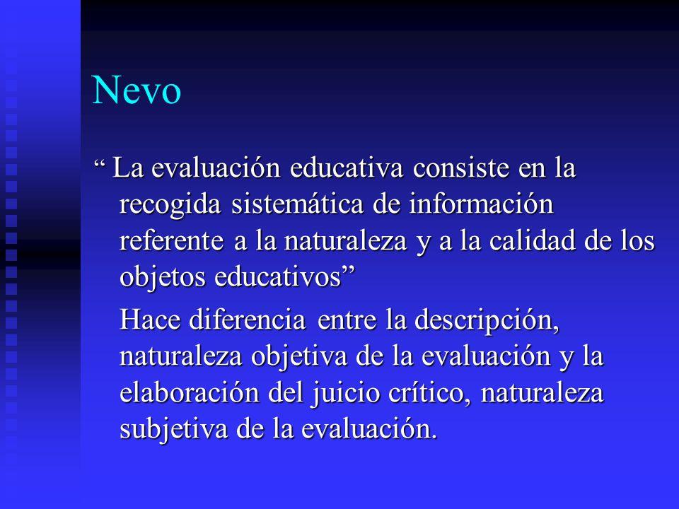 Nevo La evaluación educativa consiste en la recogida sistemática de información referente a la naturaleza y a la calidad de los objetos educativos La