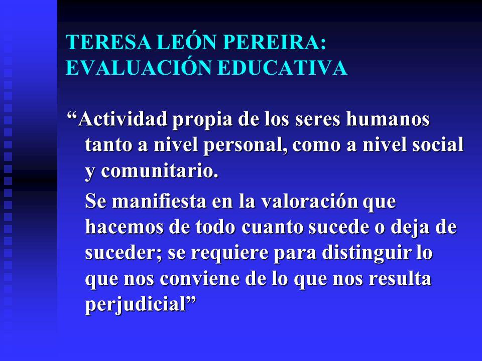 TERESA LEÓN PEREIRA: EVALUACIÓN EDUCATIVA Actividad propia de los seres humanos tanto a nivel personal, como a nivel social y comunitario. Se manifies