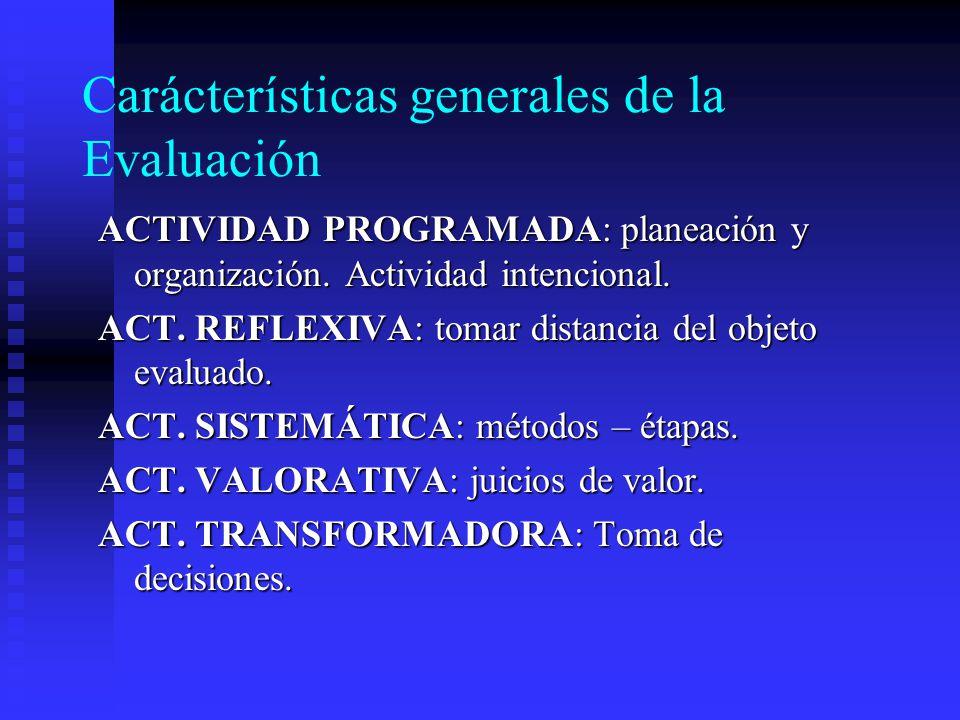 Carácterísticas generales de la Evaluación ACTIVIDAD PROGRAMADA: planeación y organización. Actividad intencional. ACT. REFLEXIVA: tomar distancia del