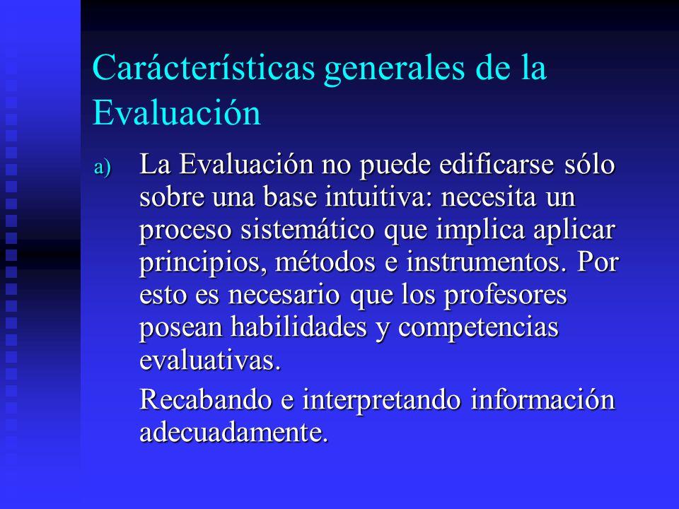 Carácterísticas generales de la Evaluación a) La Evaluación no puede edificarse sólo sobre una base intuitiva: necesita un proceso sistemático que imp