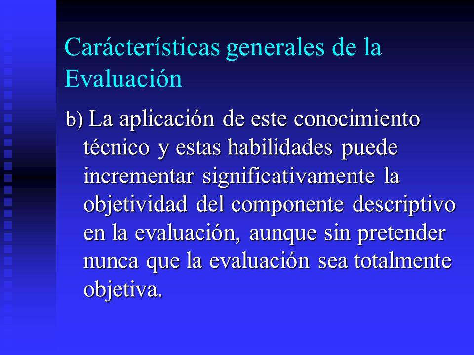 Carácterísticas generales de la Evaluación b) La aplicación de este conocimiento técnico y estas habilidades puede incrementar significativamente la o