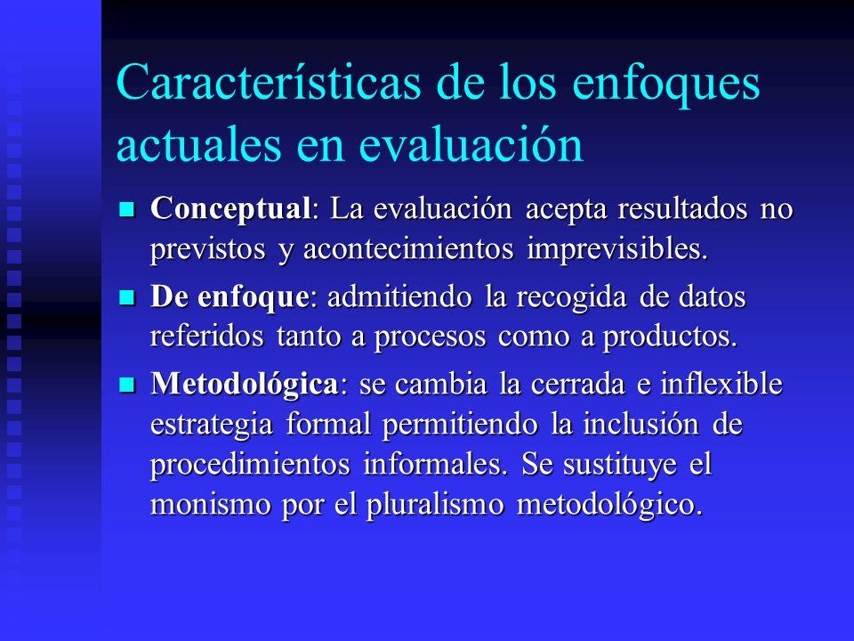 Características de los enfoques actuales en evaluación Conceptual: La evaluación acepta resultados no previstos y acontecimientos imprevisibles. Conce