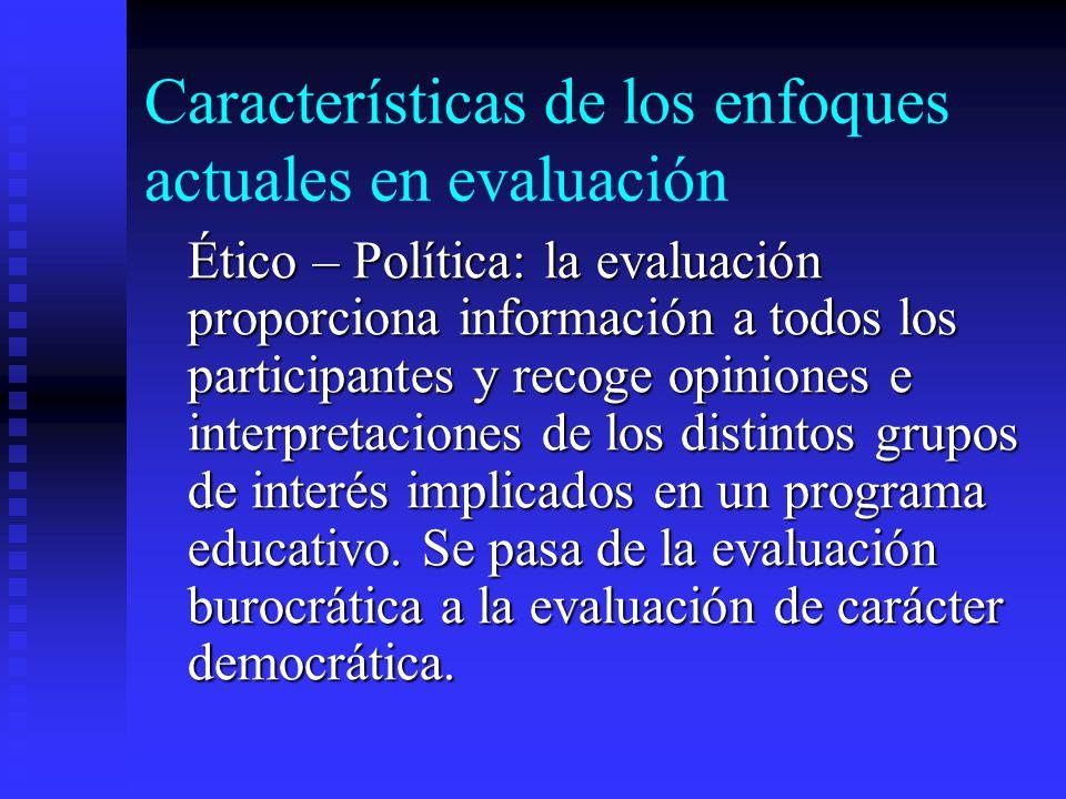 Características de los enfoques actuales en evaluación Ético – Política: la evaluación proporciona información a todos los participantes y recoge opin