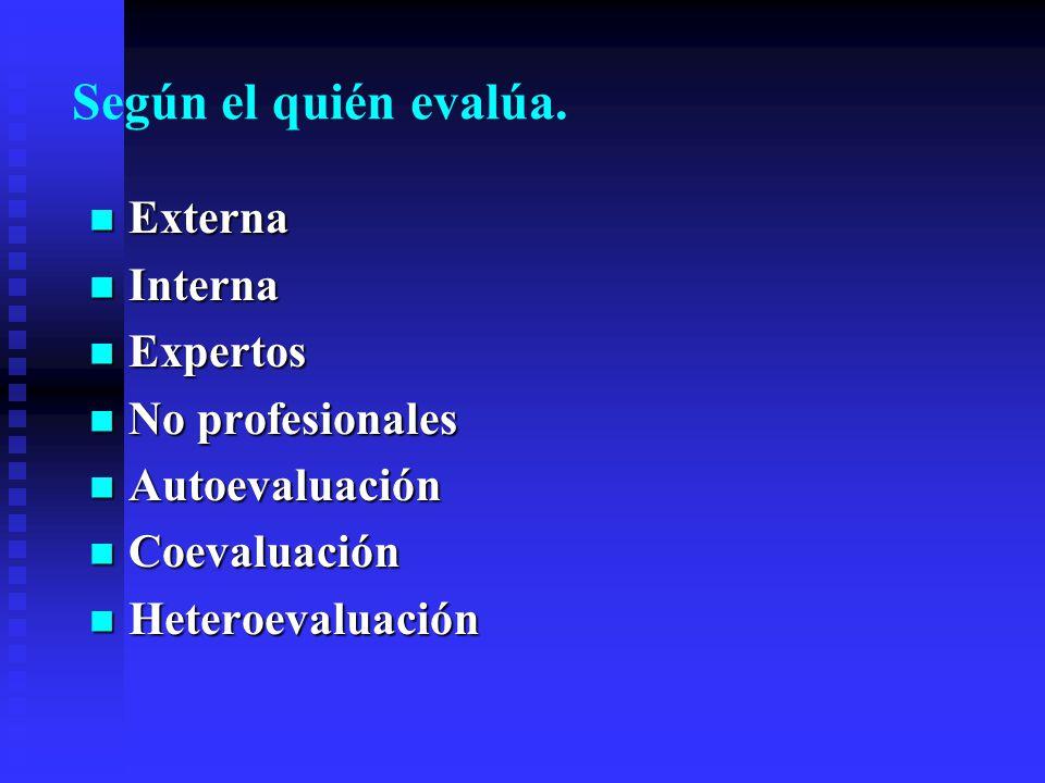 Según el quién evalúa. Externa Externa Interna Interna Expertos Expertos No profesionales No profesionales Autoevaluación Autoevaluación Coevaluación