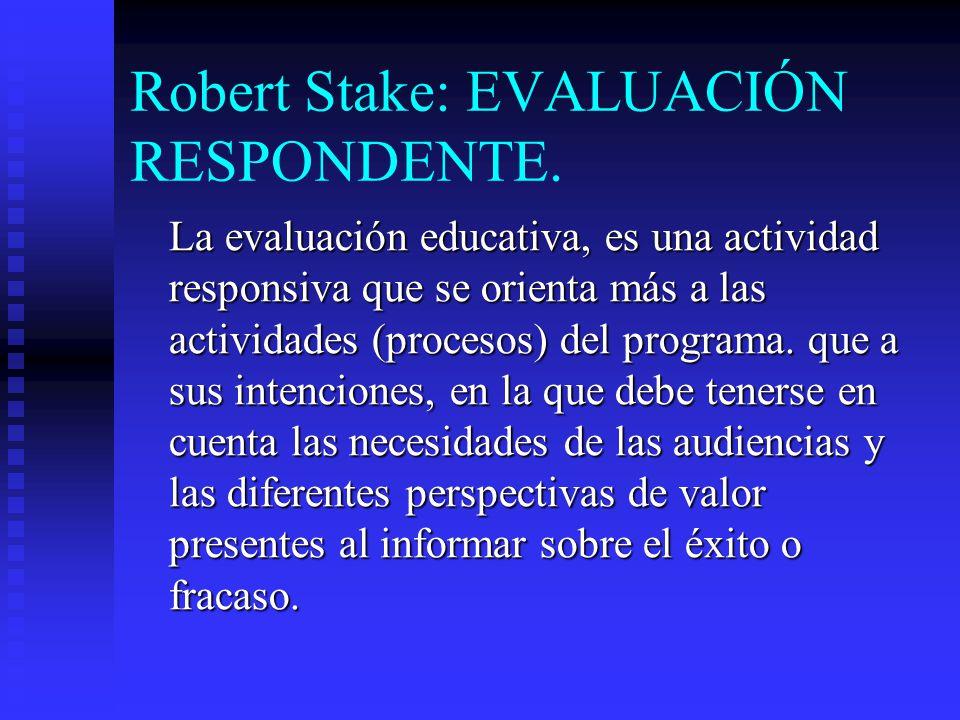 Robert Stake: EVALUACIÓN RESPONDENTE. La evaluación educativa, es una actividad responsiva que se orienta más a las actividades (procesos) del program
