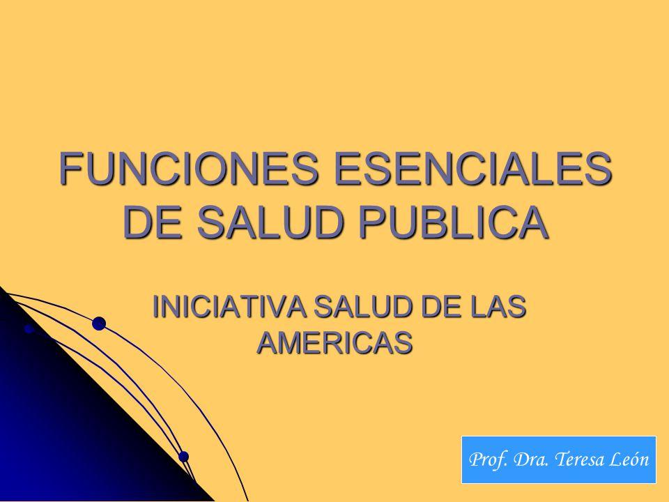 FUNCIONES ESENCIALES DE SALUD PUBLICA INICIATIVA SALUD DE LAS AMERICAS INICIATIVA SALUD DE LAS AMERICAS Prof. Dra. Teresa León
