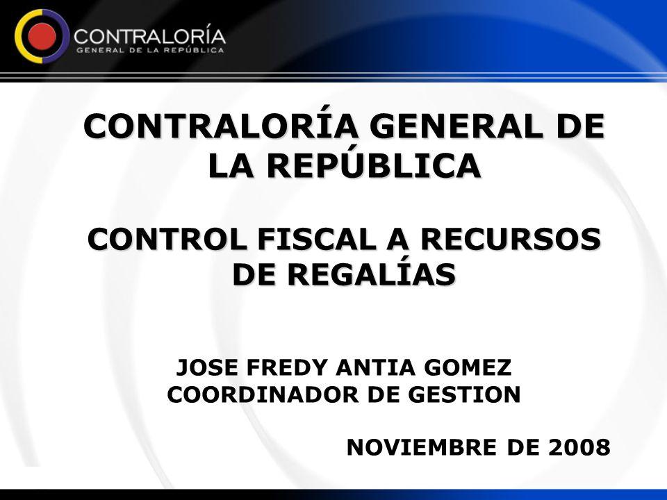 CONTRALORÍA GENERAL DE LA REPÚBLICA CONTROL FISCAL A RECURSOS DE REGALÍAS JOSE FREDY ANTIA GOMEZ COORDINADOR DE GESTION NOVIEMBRE DE 2008