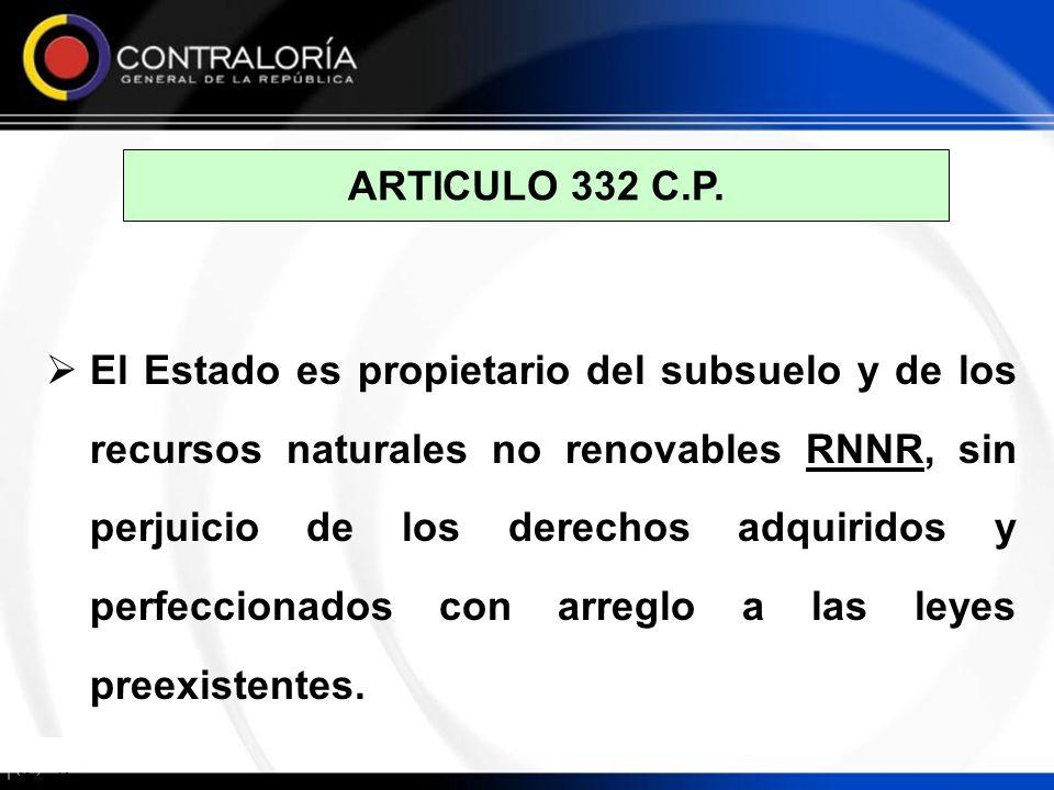 ARTICULO 332 C.P. El Estado es propietario del subsuelo y de los recursos naturales no renovables RNNR, sin perjuicio de los derechos adquiridos y per