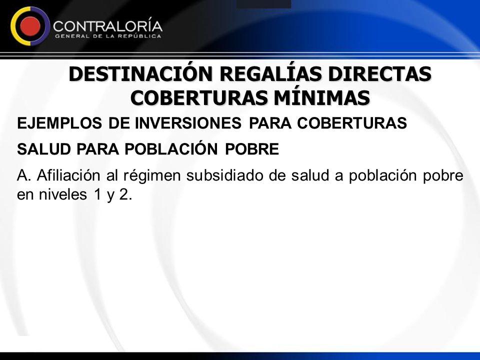 DESTINACIÓN REGALÍAS DIRECTAS COBERTURAS MÍNIMAS EJEMPLOS DE INVERSIONES PARA COBERTURAS SALUD PARA POBLACIÓN POBRE A. Afiliación al régimen subsidiad