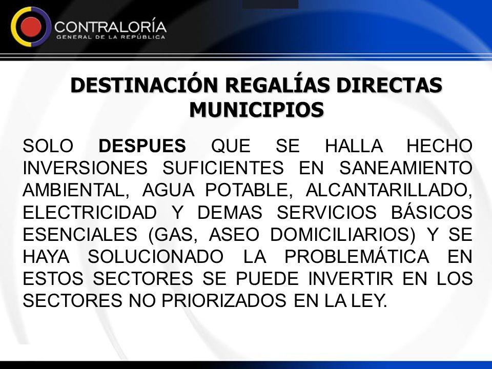 DESTINACIÓN REGALÍAS DIRECTAS MUNICIPIOS SOLO DESPUES QUE SE HALLA HECHO INVERSIONES SUFICIENTES EN SANEAMIENTO AMBIENTAL, AGUA POTABLE, ALCANTARILLAD